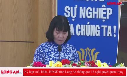 Kỳ họp cuối khóa, HĐND tỉnh Long An thông qua 16 nghị quyết quan trọng
