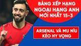 Bảng xếp hạng Ngoại hạng Anh mới nhất: MU và Arsenal níu kéo hy vọng